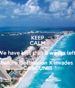 Poster: KEEP CALM We have less than 5 weeks left  Before Destination X invades  CANCUN!!!!