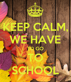 Poster: KEEP CALM, WE HAVE TO GO TO SCHOOL