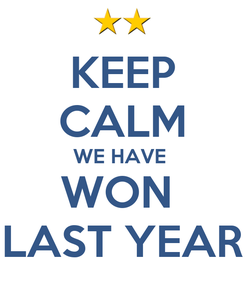 Poster: KEEP CALM WE HAVE  WON  LAST YEAR