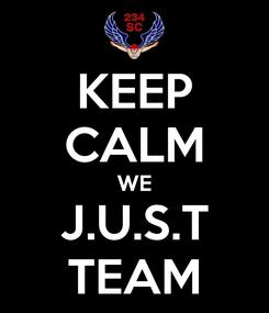Poster: KEEP CALM WE J.U.S.T TEAM