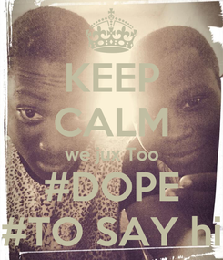 Poster: KEEP CALM we jux Too #DOPE #TO SAY hi