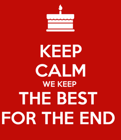 Poster: KEEP CALM WE KEEP  THE BEST  FOR THE END