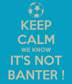 Poster: KEEP CALM WE KNOW IT'S NOT BANTER !
