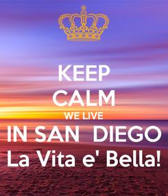 Poster: KEEP CALM WE LIVE IN SAN  DIEGO La Vita e' Bella!