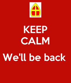 Poster: KEEP CALM  We'll be back