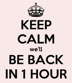 Poster: KEEP CALM we'll BE BACK IN 1 HOUR