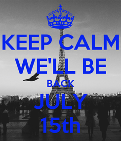 Poster: KEEP CALM WE'LL BE BACK JULY 15th