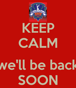 Poster: KEEP CALM  we'll be back SOON