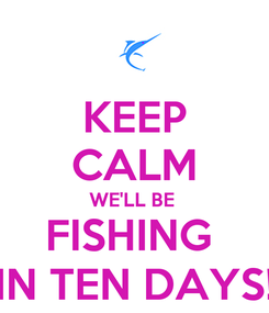 Poster: KEEP CALM WE'LL BE  FISHING  IN TEN DAYS!