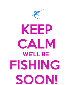 Poster: KEEP CALM WE'LL BE  FISHING  SOON!