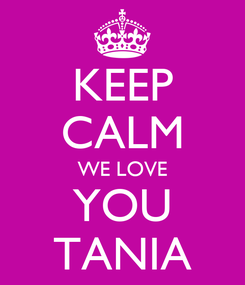 Poster: KEEP CALM WE LOVE YOU TANIA
