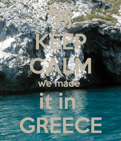 Poster: KEEP CALM we made  it in  GREECE