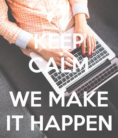 Poster: KEEP CALM  WE MAKE IT HAPPEN