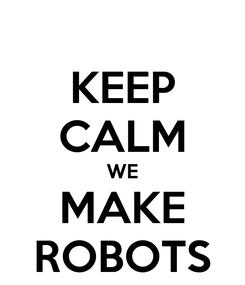 Poster: KEEP CALM WE MAKE ROBOTS