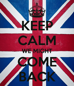 Poster: KEEP CALM WE MIGHT COME BACK