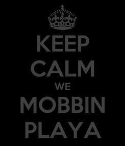 Poster: KEEP CALM WE MOBBIN PLAYA