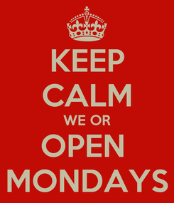 Poster: KEEP CALM WE OR OPEN  MONDAYS
