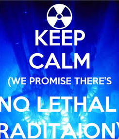 Poster: KEEP CALM (WE PROMISE THERE'S NO LETHAL  RADITAION)