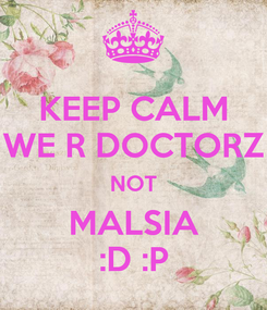 Poster: KEEP CALM WE R DOCTORZ NOT MALSIA :D :P