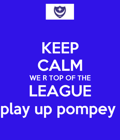 Poster: KEEP CALM WE R TOP OF THE LEAGUE play up pompey
