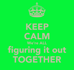 Poster: KEEP CALM We're ALL figuring it out TOGETHER
