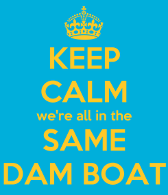 Poster: KEEP CALM we're all in the SAME DAM BOAT