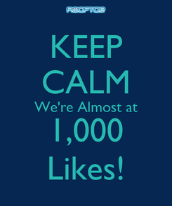 Poster: KEEP CALM We're Almost at 1,000 Likes!