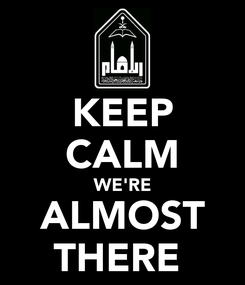 Poster: KEEP CALM WE'RE ALMOST THERE