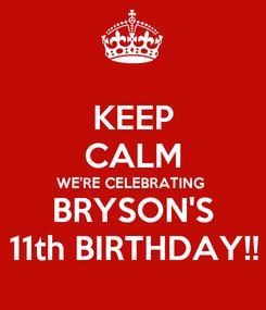 Poster: KEEP CALM WE'RE CELEBRATING  BRYSON'S 11th BIRTHDAY!!