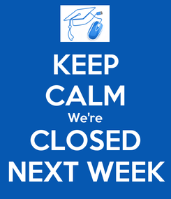 Poster: KEEP CALM We're CLOSED NEXT WEEK