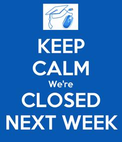 Poster: KEEP CALM We're CLOSED NEXT WEEK