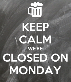 Poster: KEEP CALM WE'RE CLOSED ON MONDAY