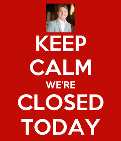 Poster: KEEP CALM WE'RE CLOSED TODAY