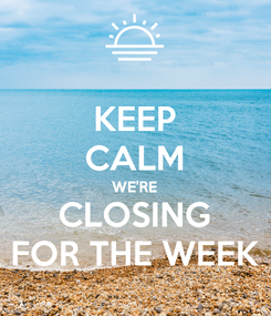 Poster: KEEP CALM WE'RE CLOSING FOR THE WEEK