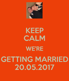 Poster: KEEP CALM WE'RE GETTING MARRIED 20.05.2017