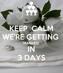 Poster: KEEP  CALM WE'RE GETTING  MARRIED  IN 3 DAYS