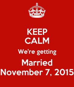 Poster: KEEP CALM We're getting Married November 7, 2015