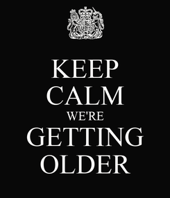 Poster: KEEP CALM WE'RE GETTING OLDER
