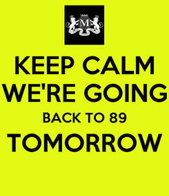 Poster: KEEP CALM WE'RE GOING BACK TO 89 TOMORROW