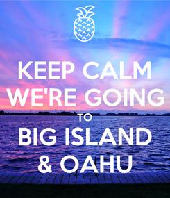 Poster: KEEP CALM WE'RE GOING TO BIG ISLAND & OAHU