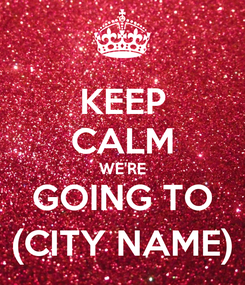 Poster: KEEP CALM WE'RE GOING TO (CITY NAME)