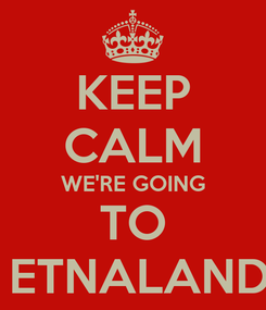 Poster: KEEP CALM WE'RE GOING TO  ETNALAND