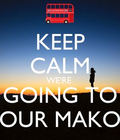 Poster: KEEP CALM WE'RE  GOING TO OUR MAKO