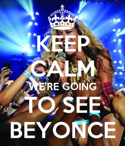 Poster: KEEP CALM WE'RE GOING TO SEE BEYONCE