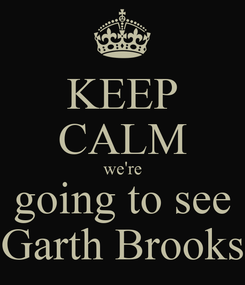 Poster: KEEP CALM we're going to see Garth Brooks