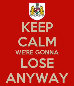 Poster: KEEP CALM WE'RE GONNA LOSE ANYWAY