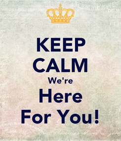 Poster: KEEP CALM We're Here For You!