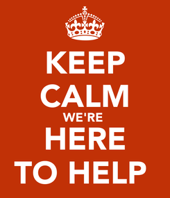 Poster: KEEP CALM WE'RE  HERE TO HELP