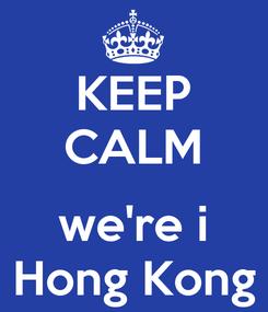 Poster: KEEP CALM  we're i Hong Kong