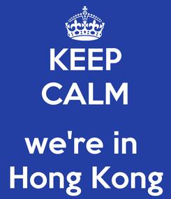 Poster: KEEP CALM  we're in  Hong Kong